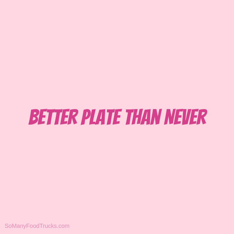 Better Plate Than Never