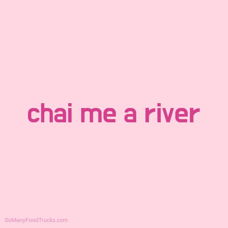 Chai Me A River