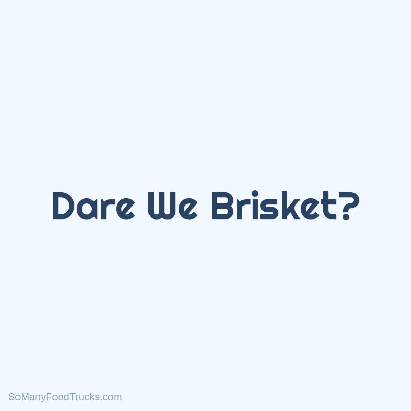 Dare We Brisket?