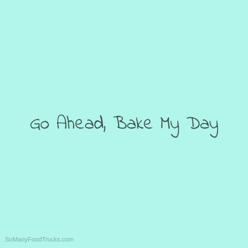 Go Ahead, Bake My Day