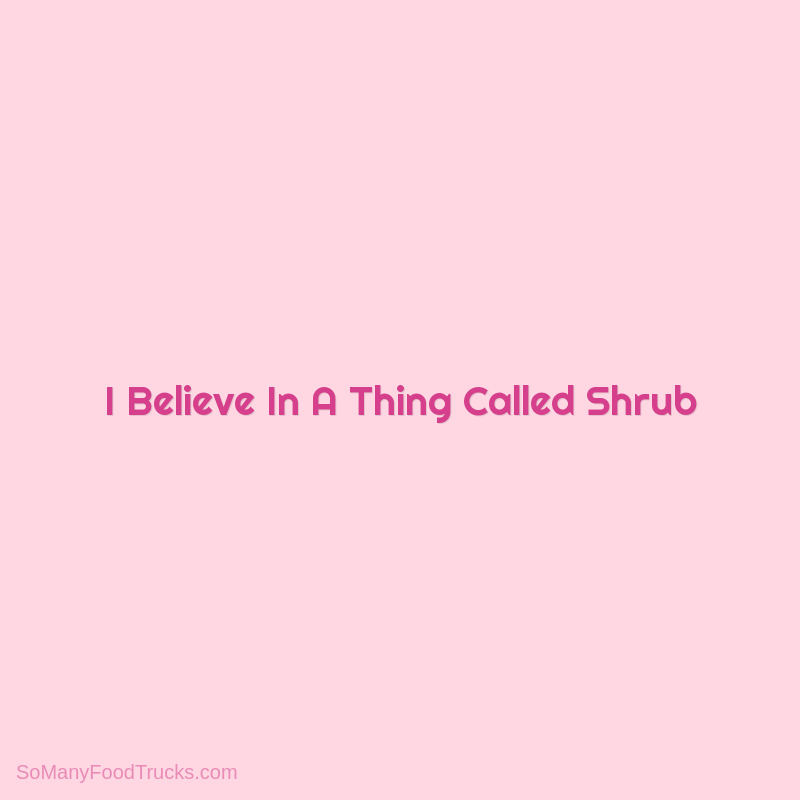I Believe In A Thing Called Shrub
