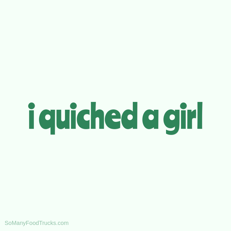 I Quiched a Girl