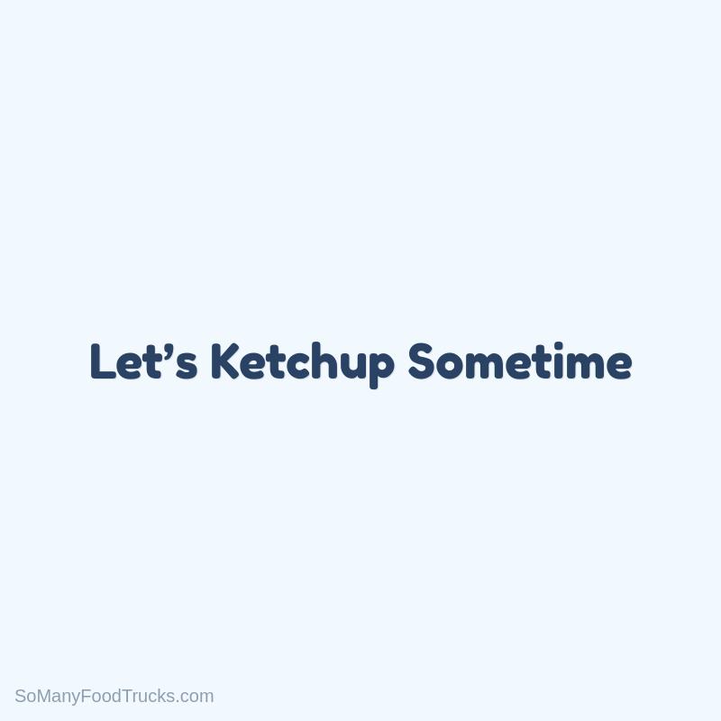 Let's Ketchup Sometime