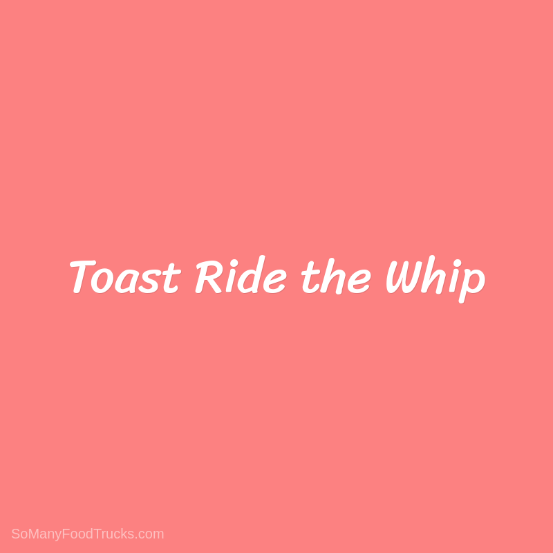 Toast Ride the Whip