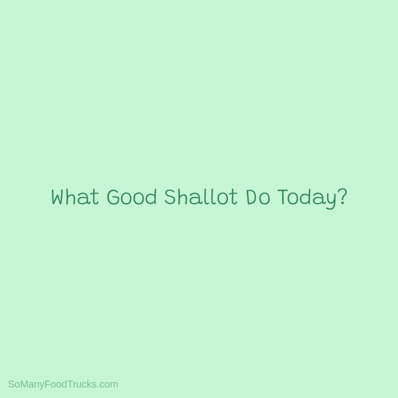 What Good Shallot Do Today?