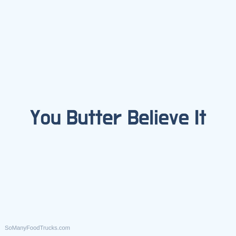 You Butter Believe It